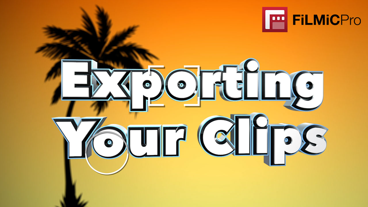 Exporting Clips - Filmic Pro Mobile Video | Filmic Pro